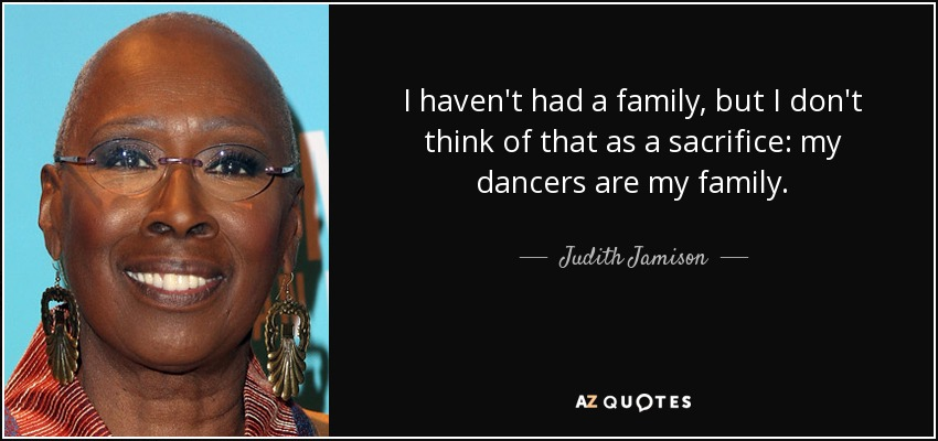 I haven't had a family, but I don't think of that as a sacrifice: my dancers are my family. - Judith Jamison