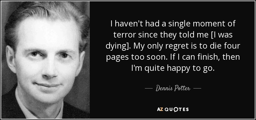 I haven't had a single moment of terror since they told me [I was dying]. My only regret is to die four pages too soon. If I can finish, then I'm quite happy to go. - Dennis Potter