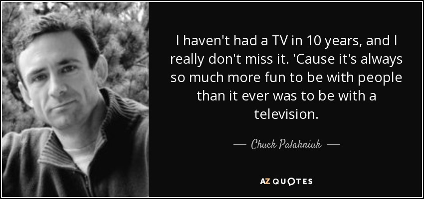 I haven't had a TV in 10 years, and I really don't miss it. 'Cause it's always so much more fun to be with people than it ever was to be with a television. - Chuck Palahniuk