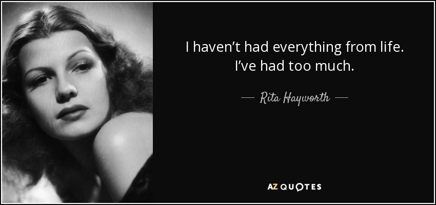 I haven't had everything from life. I've had too much. - Rita Hayworth