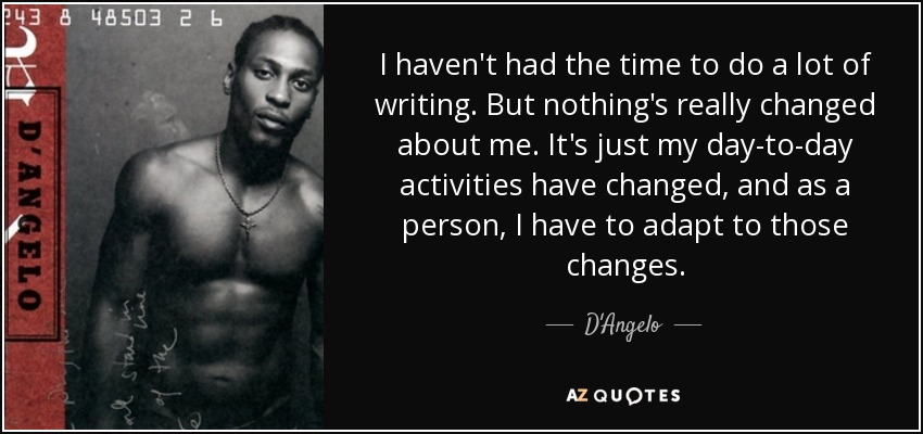 I haven't had the time to do a lot of writing. But nothing's really changed about me. It's just my day-to-day activities have changed, and as a person, I have to adapt to those changes. - D'Angelo