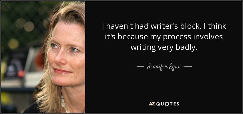 I haven't had writer's block. I think it's because my process involves writing very badly. - Jennifer Egan