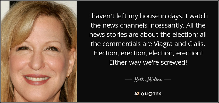 I haven't left my house in days. I watch the news channels incessantly. All the news stories are about the election; all the commercials are Viagra and Cialis. Election, erection, election, erection! Either way we're screwed! - Bette Midler