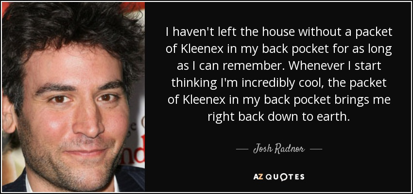 I haven't left the house without a packet of Kleenex in my back pocket for as long as I can remember. Whenever I start thinking I'm incredibly cool, the packet of Kleenex in my back pocket brings me right back down to earth. - Josh Radnor