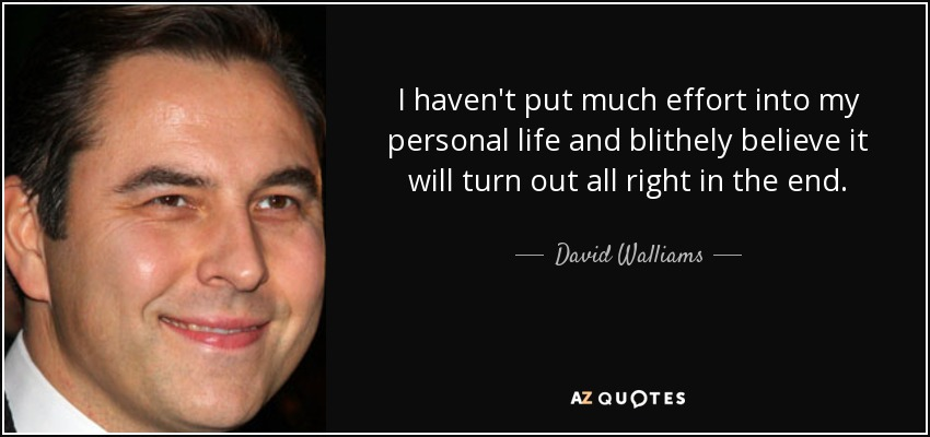 I haven't put much effort into my personal life and blithely believe it will turn out all right in the end. - David Walliams
