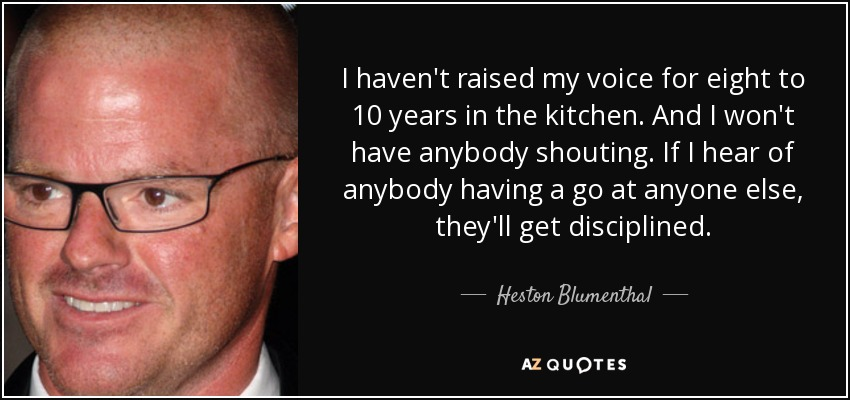 I haven't raised my voice for eight to 10 years in the kitchen. And I won't have anybody shouting. If I hear of anybody having a go at anyone else, they'll get disciplined. - Heston Blumenthal