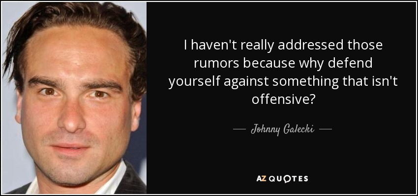 I haven't really addressed those rumors because why defend yourself against something that isn't offensive? - Johnny Galecki