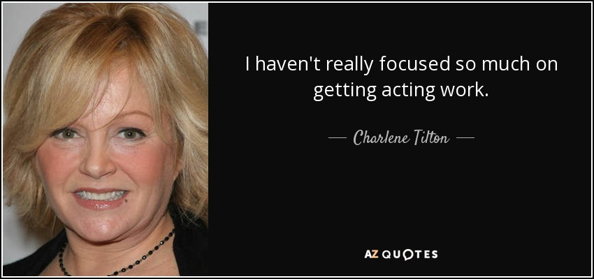 I haven't really focused so much on getting acting work. - Charlene Tilton