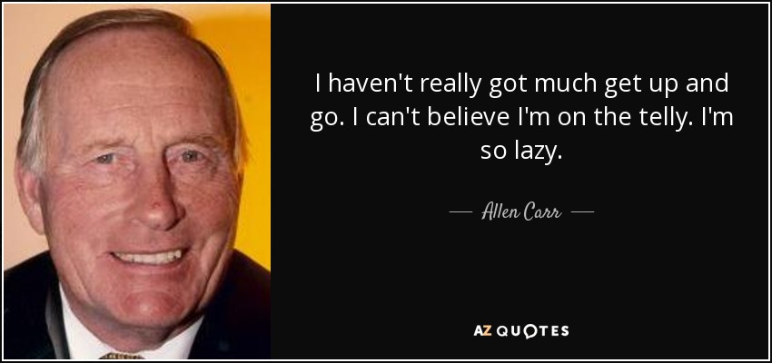 I haven't really got much get up and go. I can't believe I'm on the telly. I'm so lazy. - Allen Carr
