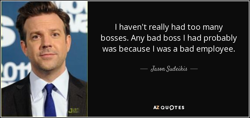 Jason Sudeikis quote: I haven\'t really had too many bosses ...