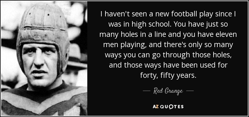 I haven't seen a new football play since I was in high school. You have just so many holes in a line and you have eleven men playing, and there's only so many ways you can go through those holes, and those ways have been used for forty, fifty years. - Red Grange