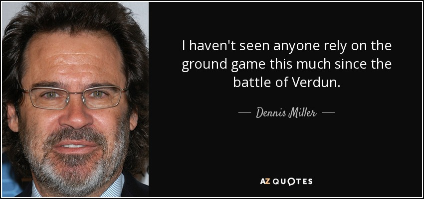 I haven't seen anyone rely on the ground game this much since the battle of Verdun. - Dennis Miller