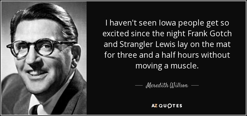 I haven't seen Iowa people get so excited since the night Frank Gotch and Strangler Lewis lay on the mat for three and a half hours without moving a muscle. - Meredith Willson