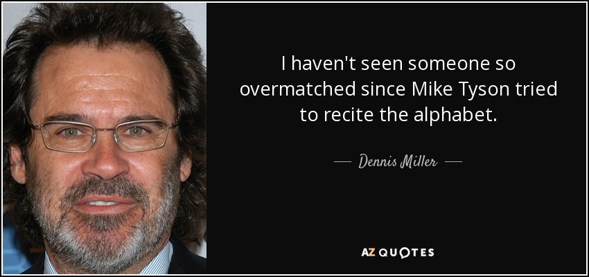 I haven't seen someone so overmatched since Mike Tyson tried to recite the alphabet. - Dennis Miller