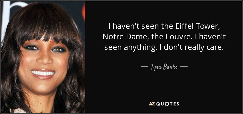 I haven't seen the Eiffel Tower, Notre Dame, the Louvre. I haven't seen anything. I don't really care. - Tyra Banks