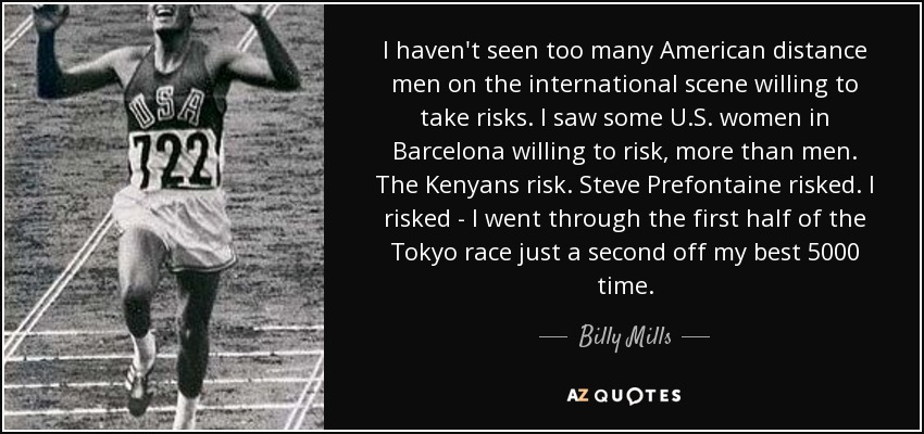 I haven't seen too many American distance men on the international scene willing to take risks. I saw some U.S. women in Barcelona willing to risk, more than men. The Kenyans risk. Steve Prefontaine risked. I risked - I went through the first half of the Tokyo race just a second off my best 5000 time. - Billy Mills