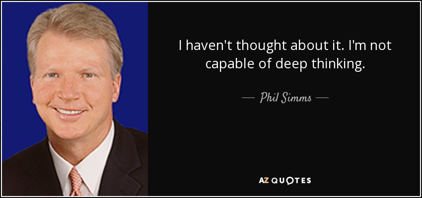 I haven't thought about it. I'm not capable of deep thinking. - Phil Simms
