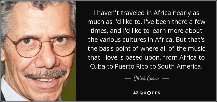 I haven't traveled in Africa nearly as much as I'd like to. I've been there a few times, and I'd like to learn more about the various cultures in Africa. But that's the basis point of where all of the music that I love is based upon, from Africa to Cuba to Puerto Rico to South America. - Chick Corea