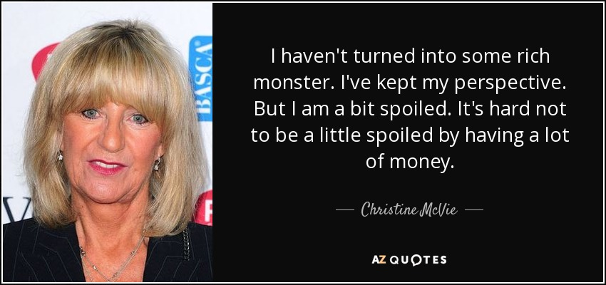 I haven't turned into some rich monster. I've kept my perspective. But I am a bit spoiled. It's hard not to be a little spoiled by having a lot of money. - Christine McVie