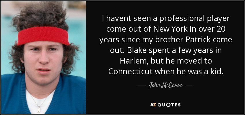 I havent seen a professional player come out of New York in over 20 years since my brother Patrick came out. Blake spent a few years in Harlem, but he moved to Connecticut when he was a kid. - John McEnroe