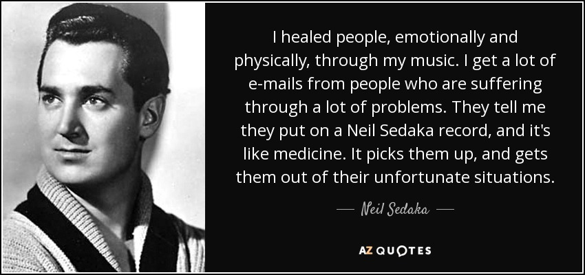I healed people, emotionally and physically, through my music. I get a lot of e-mails from people who are suffering through a lot of problems. They tell me they put on a Neil Sedaka record, and it's like medicine. It picks them up, and gets them out of their unfortunate situations. - Neil Sedaka