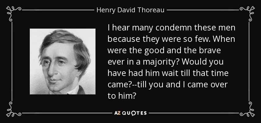 I hear many condemn these men because they were so few. When were the good and the brave ever in a majority? Would you have had him wait till that time came?--till you and I came over to him? - Henry David Thoreau