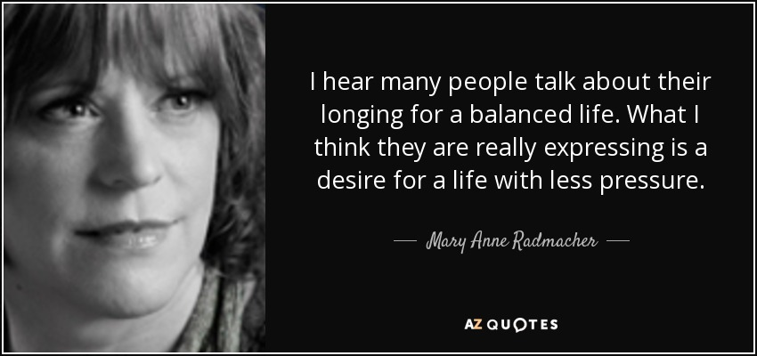 I hear many people talk about their longing for a balanced life. What I think they are really expressing is a desire for a life with less pressure. - Mary Anne Radmacher