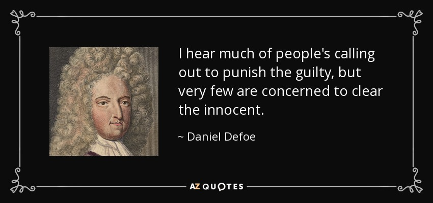 I hear much of people's calling out to punish the guilty, but very few are concerned to clear the innocent. - Daniel Defoe