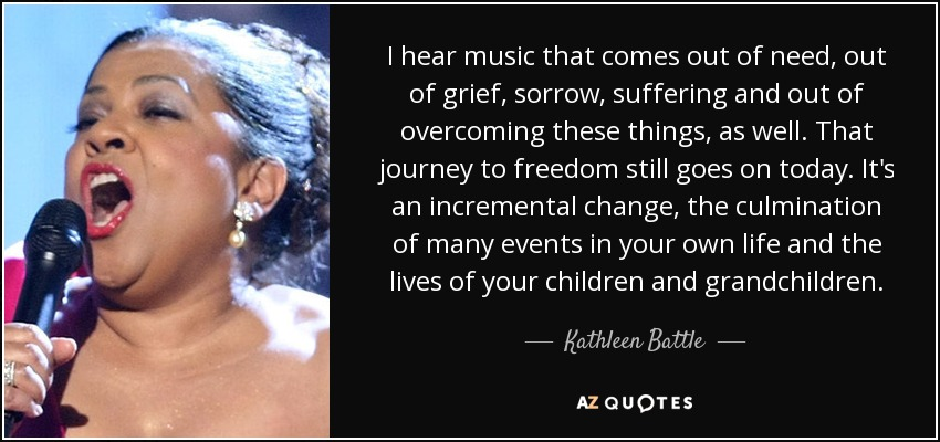 I hear music that comes out of need, out of grief, sorrow, suffering and out of overcoming these things, as well. That journey to freedom still goes on today. It's an incremental change, the culmination of many events in your own life and the lives of your children and grandchildren. - Kathleen Battle