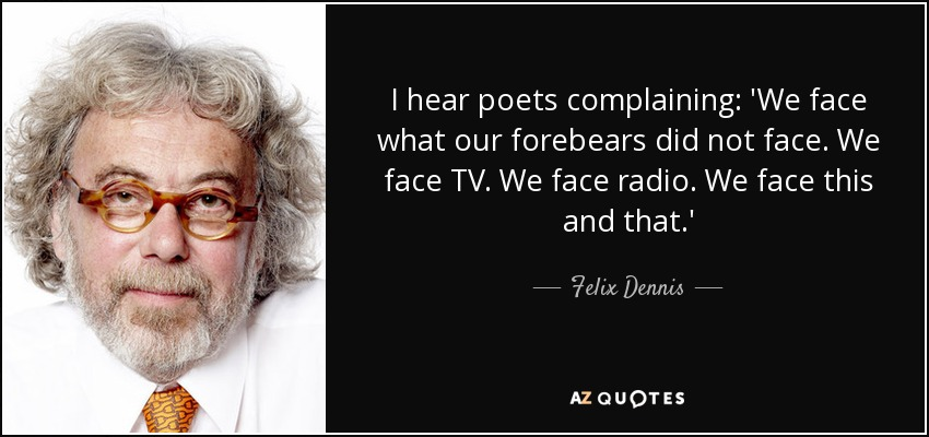 I hear poets complaining: 'We face what our forebears did not face. We face TV. We face radio. We face this and that.' - Felix Dennis