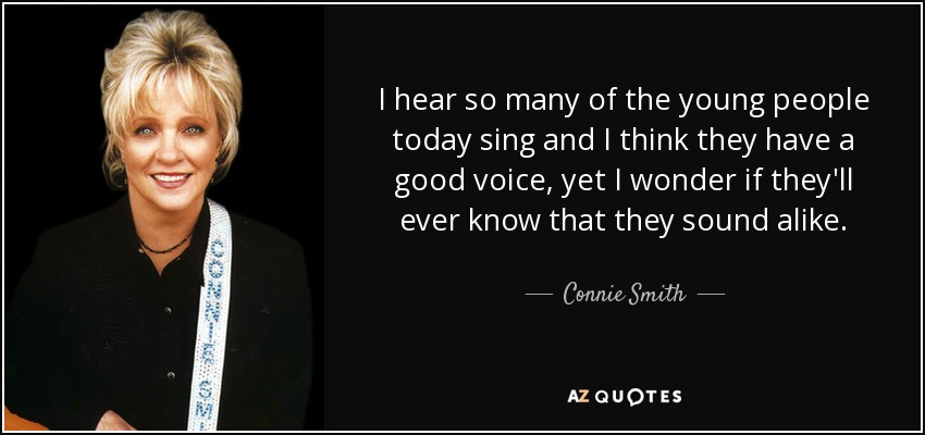 I hear so many of the young people today sing and I think they have a good voice, yet I wonder if they'll ever know that they sound alike. - Connie Smith