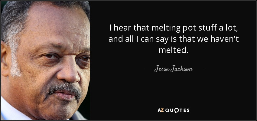 I hear that melting pot stuff a lot, and all I can say is that we haven't melted. - Jesse Jackson