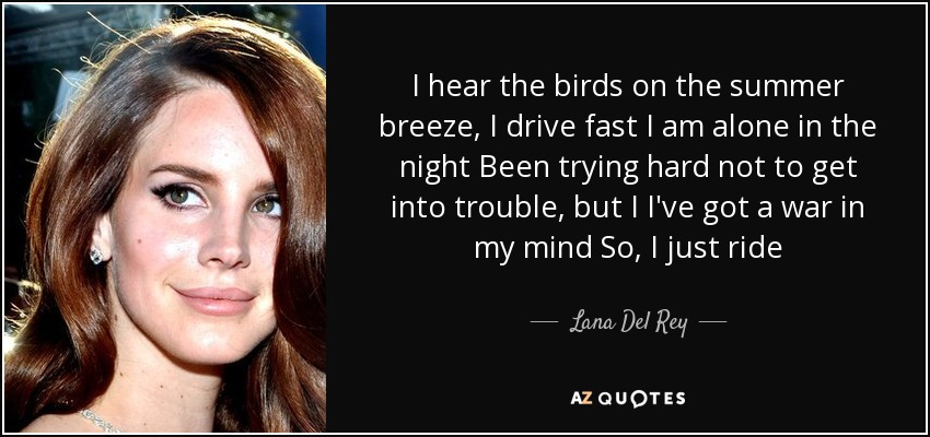 I hear the birds on the summer breeze, I drive fast I am alone in the night Been trying hard not to get into trouble, but I I've got a war in my mind So, I just ride - Lana Del Rey