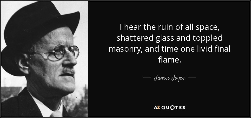 I hear the ruin of all space, shattered glass and toppled masonry, and time one livid final flame. - James Joyce