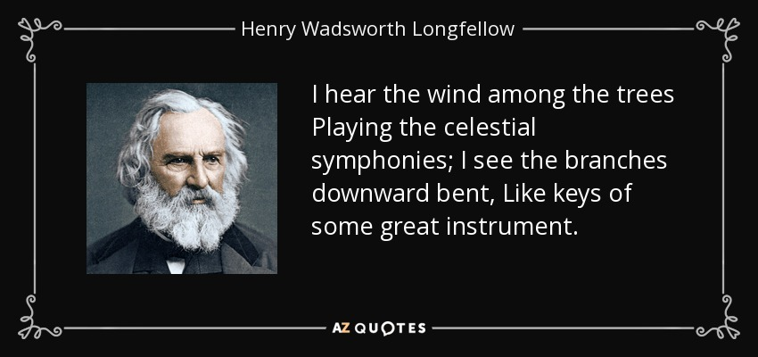 I hear the wind among the trees Playing the celestial symphonies; I see the branches downward bent, Like keys of some great instrument. - Henry Wadsworth Longfellow