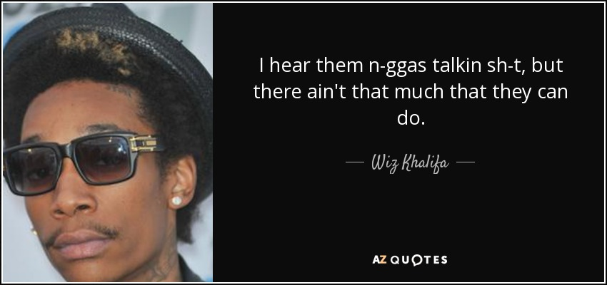 I hear them n-ggas talkin sh-t, but there ain't that much that they can do. - Wiz Khalifa