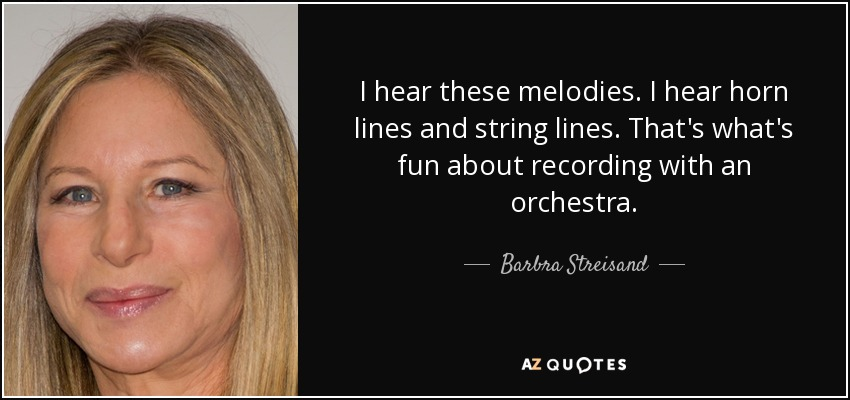 I hear these melodies. I hear horn lines and string lines. That's what's fun about recording with an orchestra. - Barbra Streisand