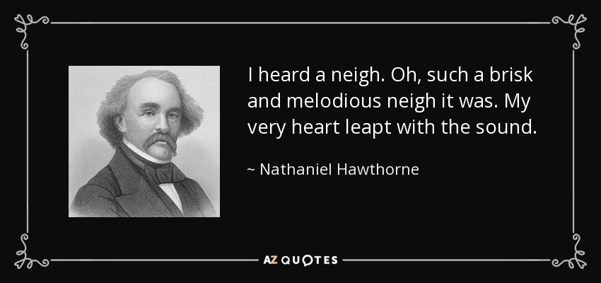I heard a neigh. Oh, such a brisk and melodious neigh it was. My very heart leapt with the sound. - Nathaniel Hawthorne