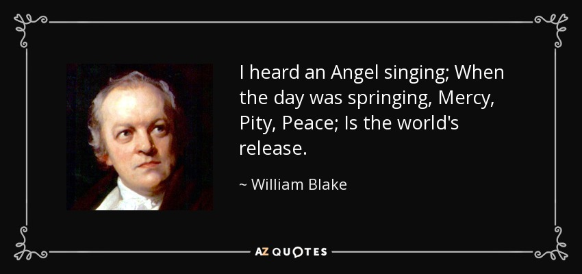 I heard an Angel singing; When the day was springing, Mercy, Pity, Peace; Is the world's release. - William Blake