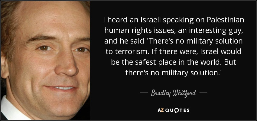 I heard an Israeli speaking on Palestinian human rights issues, an interesting guy, and he said 'There's no military solution to terrorism. If there were, Israel would be the safest place in the world. But there's no military solution.' - Bradley Whitford