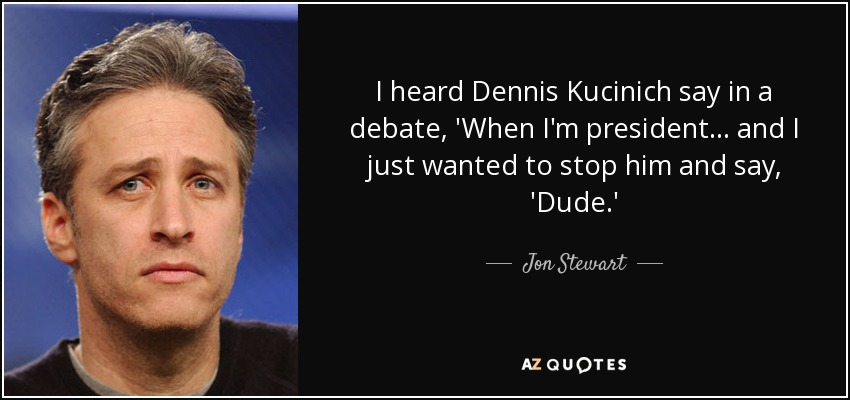 I heard Dennis Kucinich say in a debate, 'When I'm president... and I just wanted to stop him and say, 'Dude.' - Jon Stewart