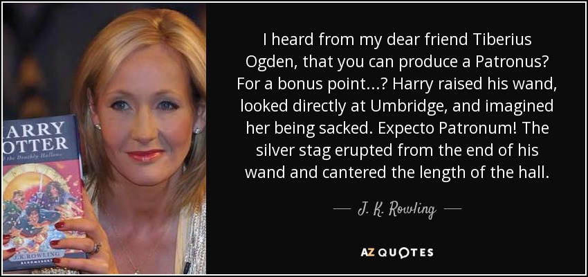 I heard from my dear friend Tiberius Ogden, that you can produce a Patronus? For a bonus point...? Harry raised his wand, looked directly at Umbridge, and imagined her being sacked. Expecto Patronum! The silver stag erupted from the end of his wand and cantered the length of the hall. - J. K. Rowling