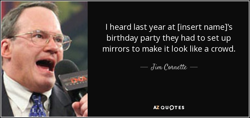 I heard last year at [insert name]'s birthday party they had to set up mirrors to make it look like a crowd. - Jim Cornette