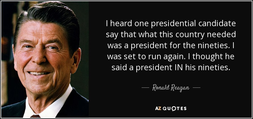 I heard one presidential candidate say that what this country needed was a president for the nineties. I was set to run again. I thought he said a president IN his nineties. - Ronald Reagan