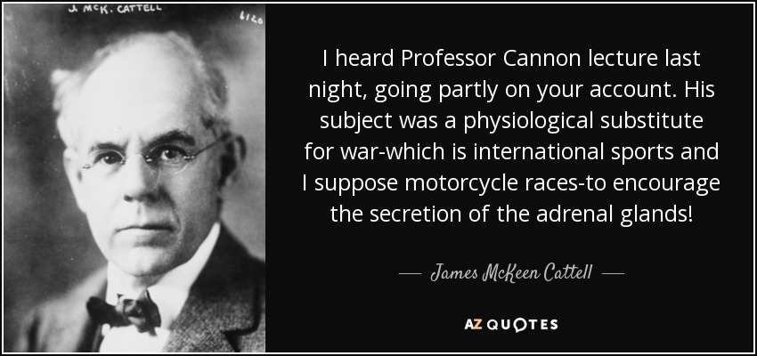 I heard Professor Cannon lecture last night, going partly on your account. His subject was a physiological substitute for war-which is international sports and I suppose motorcycle races-to encourage the secretion of the adrenal glands! - James McKeen Cattell