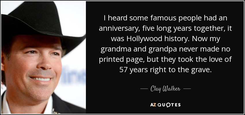 I heard some famous people had an anniversary, five long years together, it was Hollywood history. Now my grandma and grandpa never made no printed page, but they took the love of 57 years right to the grave. - Clay Walker