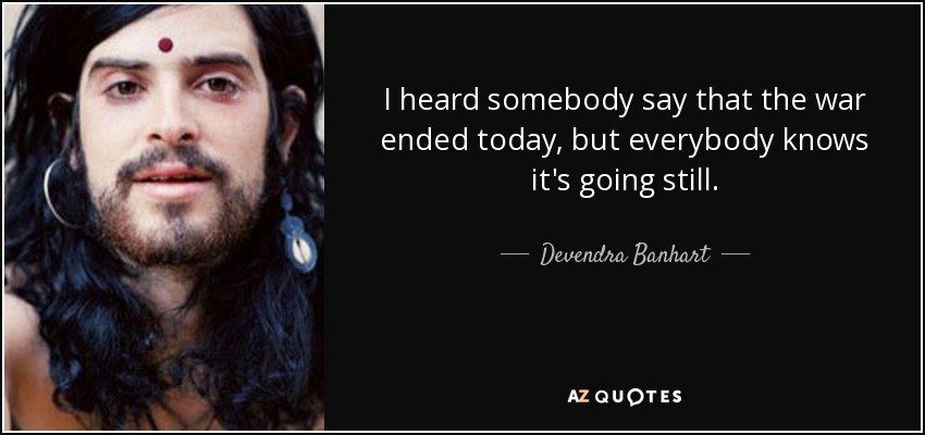 I heard somebody say that the war ended today, but everybody knows it's going still. - Devendra Banhart