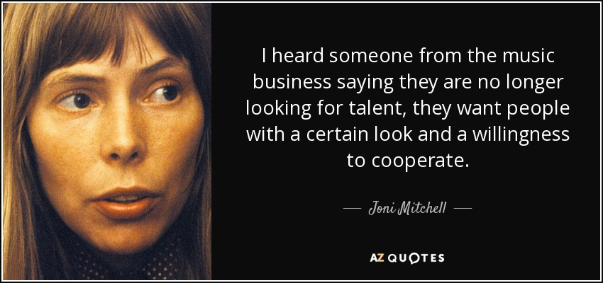 I heard someone from the music business saying they are no longer looking for talent, they want people with a certain look and a willingness to cooperate. - Joni Mitchell
