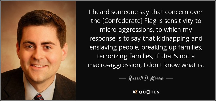 I heard someone say that concern over the [Confederate] Flag is sensitivity to micro-aggressions, to which my response is to say that kidnapping and enslaving people, breaking up families, terrorizing families, if that's not a macro-aggression, I don't know what is. - Russell D. Moore