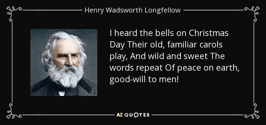 I heard the bells on Christmas Day Their old, familiar carols play, And wild and sweet The words repeat Of peace on earth, good-will to men! - Henry Wadsworth Longfellow
